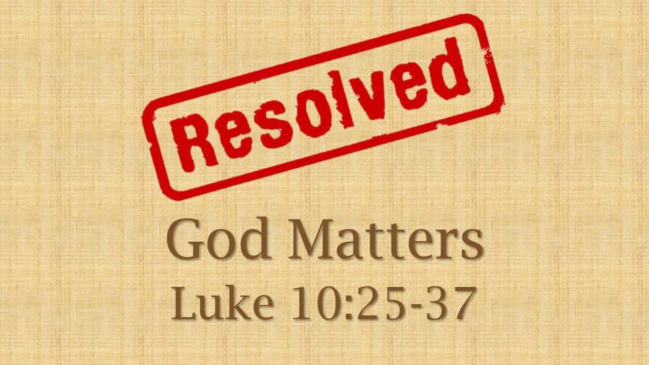 Resolved: God Matters, Luke 10:25-37
